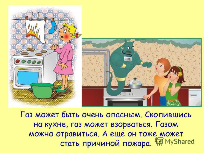 Газ может быть очень опасным. Скопившись на кухне, газ может взорваться. Газом можно отравиться. А ещё он тоже может стать причиной пожара.