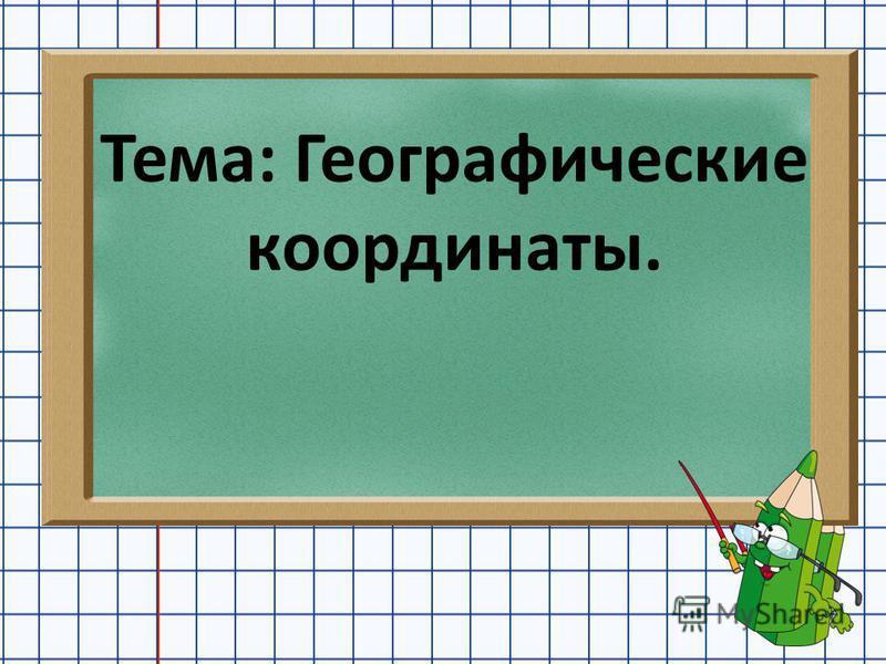 Тема: Географические координаты.