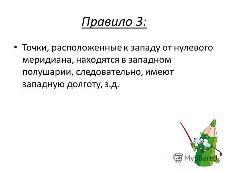 Правило 3: Точки, расположенные к западу от нулевого меридиана, находятся в западном полушарии, следовательно, имеют западную долготу, з.д.