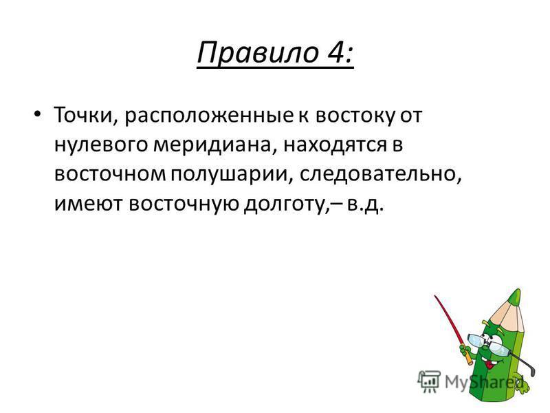 Правило 4: Точки, расположенные к востоку от нулевого меридиана, находятся в восточном полушарии, следовательно, имеют восточную долготу,– в.д.