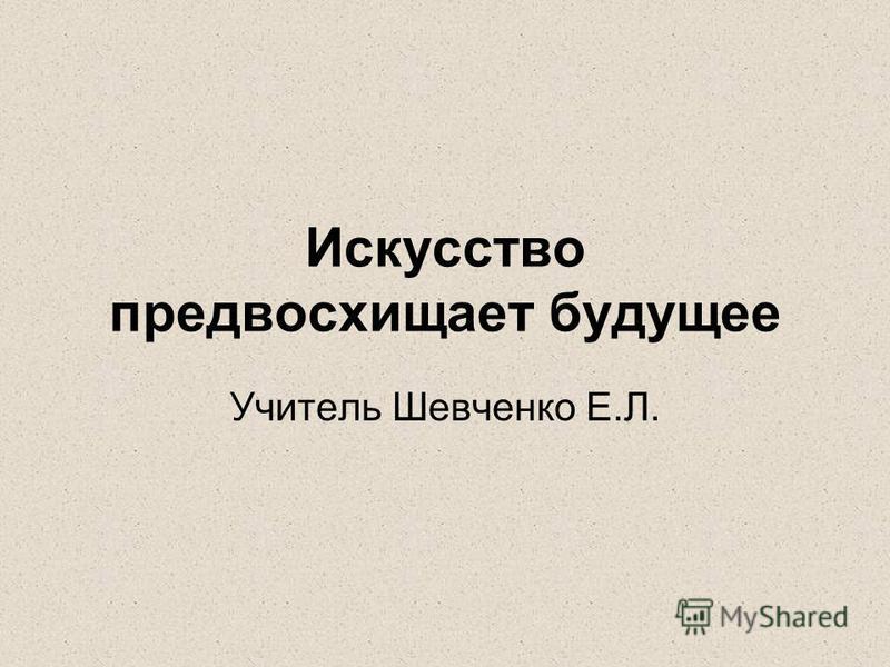 Искусство предвосхищает будущее Учитель Шевченко Е.Л.