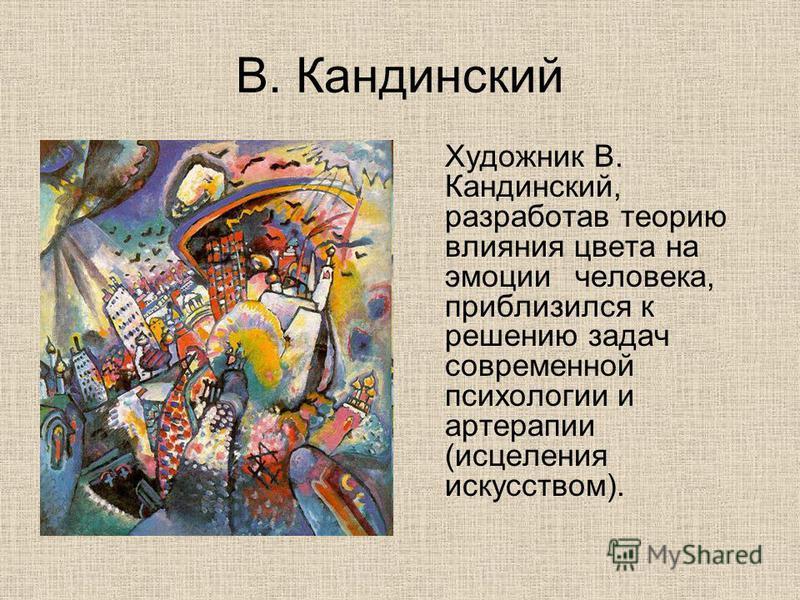 В. Кандинский Художник В. Кандинский, разработав теорию влияния цвета на эмоции человека, приблизился к решению задач современной психологии и артерапии (исцеления искусством).