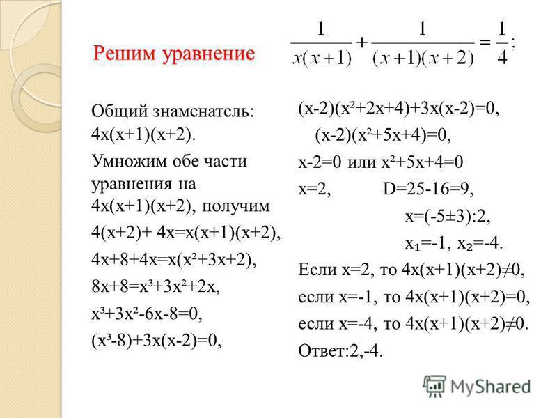 Решим уравнение Общий знаменатель: 4 х(х+1)(х+2). Умножим обе части уравнения на 4 х(х+1)(х+2), получим 4(х+2)+ 4 х=х(х+1)(х+2), 4 х+8+4 х=х(х²+3 х+2), 8 х+8=х³+3 х²+2 х, х³+3 х²-6 х-8=0, (х³-8)+3 х(х-2)=0, (х-2)(х²+2 х+4)+3 х(х-2)=0, (х-2)(х²+5 х+4)