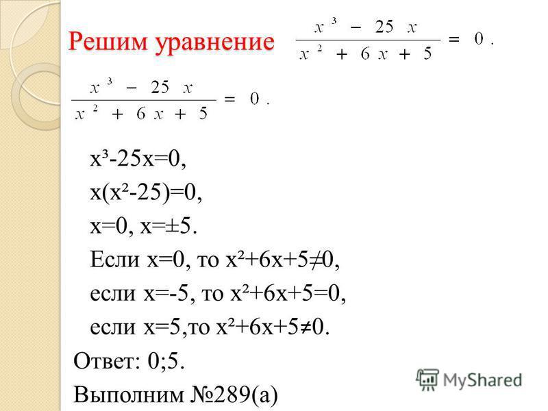 Решим уравнение х³-25 х=0, х(х²-25)=0, х=0, х=±5. Если х=0, то х²+6 х+50, если х=-5, то х²+6 х+5=0, если х=5,то х²+6 х+5 0. Ответ: 0;5. Выполним 289(а)