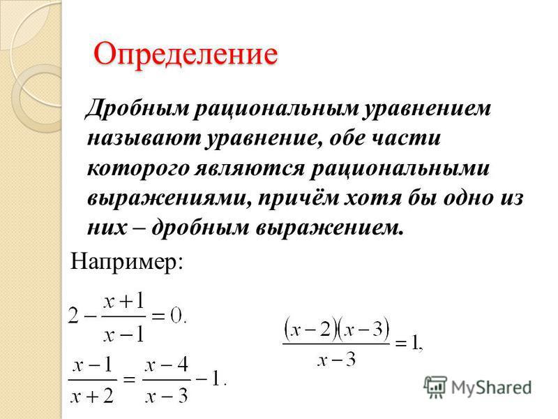 Определение Дробным рациональным уравнением называют уравнение, обе части которого являются рациональными выражениями, причём хотя бы одно из них – дробным выражением. Например: