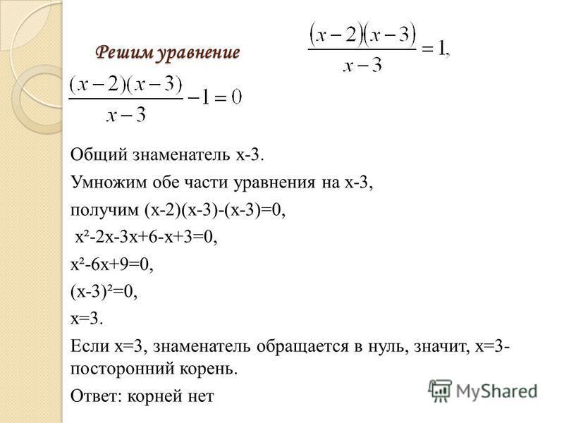 Решим уравнение Общий знаменатель х-3. Умножим обе части уравнения на х-3, получим (х-2)(х-3)-(х-3)=0, х²-2 х-3 х+6-х+3=0, х²-6 х+9=0, (х-3)²=0, х=3. Если х=3, знаменатель обращается в нуль, значит, х=3- посторонний корень. Ответ: корней нет