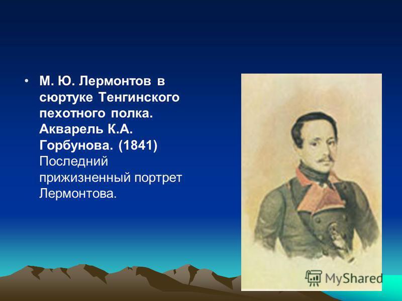 М. Ю. Лермонтов в сюртуке Тенгинского пехотного полка. Акварель К.А. Горбунова. (1841) Последний прижизненный портрет Лермонтова.