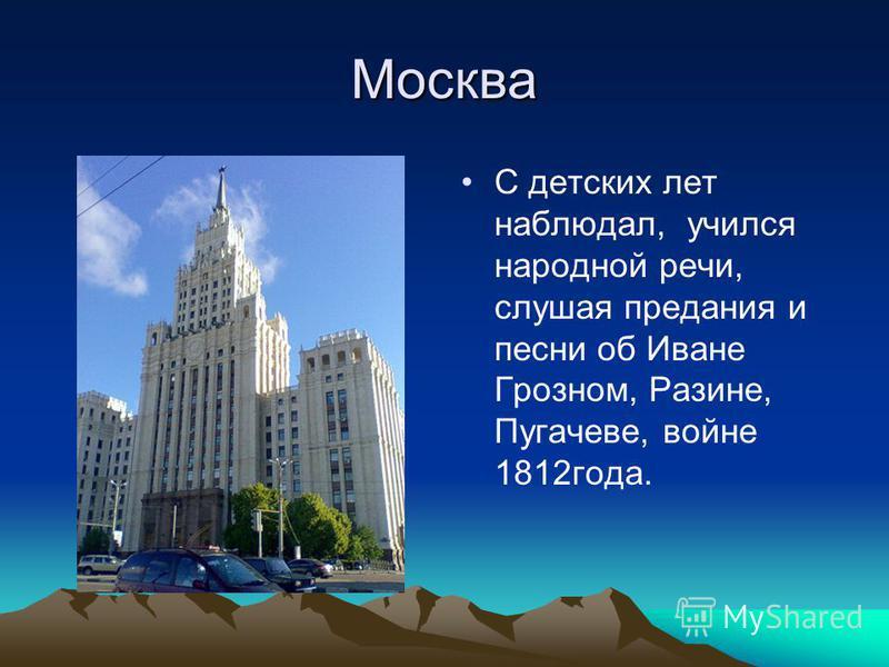 Москва С детских лет наблюдал, учился народной речи, слушая предания и песни об Иване Грозном, Разине, Пугачеве, войне 1812 года.