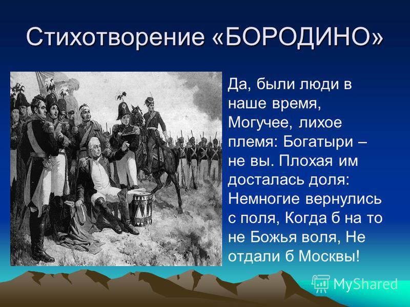 Стихотворение «БОРОДИНО» Да, были люди в наше время, Могучее, лихое племя: Богатыри – не вы. Плохая им досталась доля: Немногие вернулись с поля, Когда б на то не Божья воля, Не отдали б Москвы!