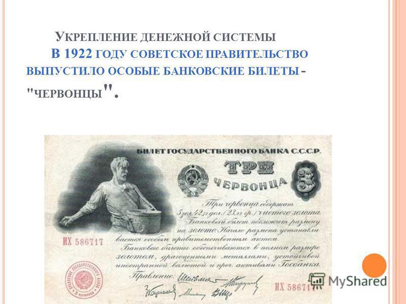 У КРЕПЛЕНИЕ ДЕНЕЖНОЙ СИСТЕМЫ В 1922 ГОДУ СОВЕТСКОЕ ПРАВИТЕЛЬСТВО ВЫПУСТИЛО ОСОБЫЕ БАНКОВСКИЕ БИЛЕТЫ -  ЧЕРВОНЦЫ .