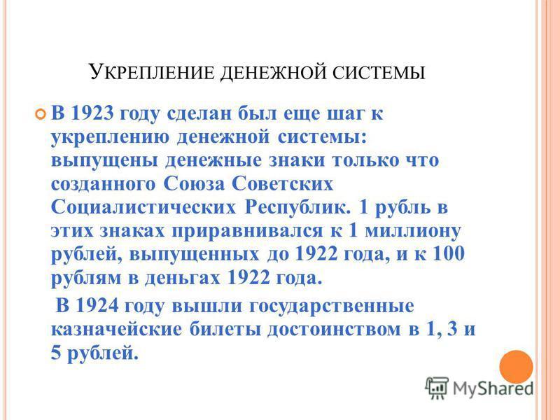 У КРЕПЛЕНИЕ ДЕНЕЖНОЙ СИСТЕМЫ В 1923 году сделан был еще шаг к укреплению денежной системы: выпущены денежные знаки только что созданного Союза Советских Социалистических Республик. 1 рубль в этих знаках приравнивался к 1 миллиону рублей, выпущенных д
