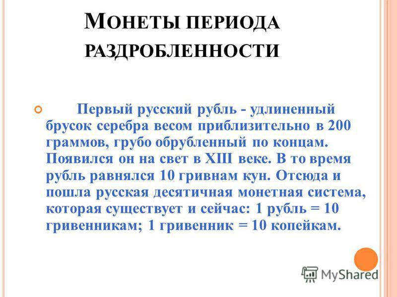 М ОНЕТЫ ПЕРИОДА РАЗДРОБЛЕННОСТИ Первый русский рубль - удлиненный брусок серебра весом приблизительно в 200 граммов, грубо обрубленный по концам. Появился он на свет в XIII веке. В то время рубль равнялся 10 гривнам кун. Отсюда и пошла русская десяти