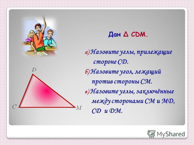 Дан Δ CDM. а) Назовите углы, прилежащие стороне CD. б) Назовите угол, лежащий против стороны СМ. в) Назовите углы, заключённые между сторонами СМ и MD, CD и DM.