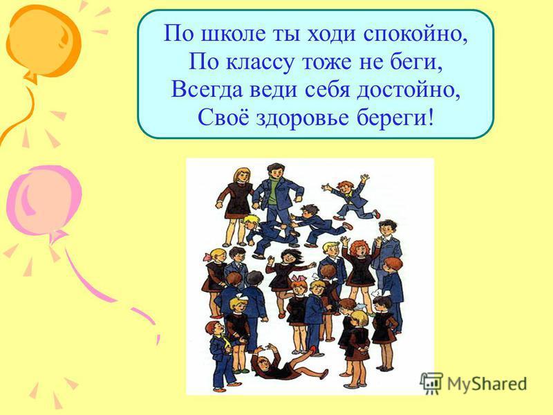 По школе ты ходи спокойно, По классу тоже не беги, Всегда веди себя достойно, Своё здоровье береги!