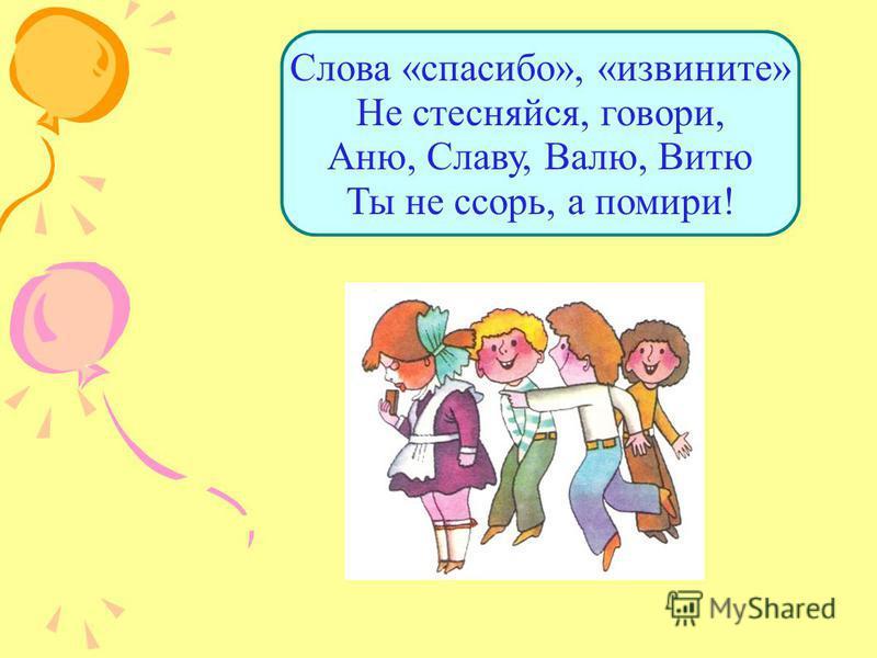Слова «спасибо», «извините» Не стесняйся, говори, Аню, Славу, Валю, Витю Ты не ссорь, а помири!