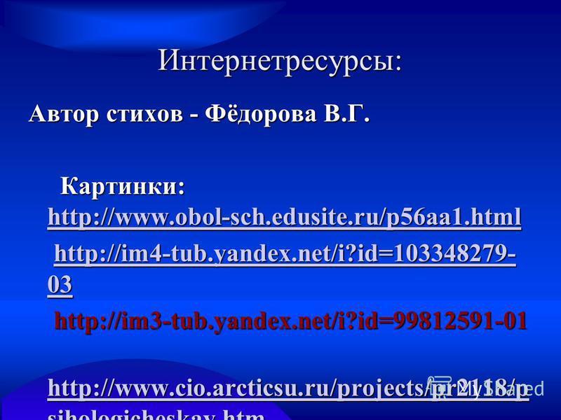 Интернетресурсы: Автор стихов - Фёдорова В.Г. Картинки: http://www.obol-sch.edusite.ru/p56aa1. html Картинки: http://www.obol-sch.edusite.ru/p56aa1. html http://www.obol-sch.edusite.ru/p56aa1. html http://im4-tub.yandex.net/i?id=103348279- 03 http://