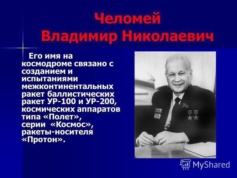 Челомей Владимир Николаевич Его имя на космодроме связано с созданием и испытаниями межконтинентальных ракет баллистических ракет УР-100 и УР-200, космических аппаратов типа «Полет», серии «Космос», ракеты-носителя «Протон». Его имя на космодроме свя