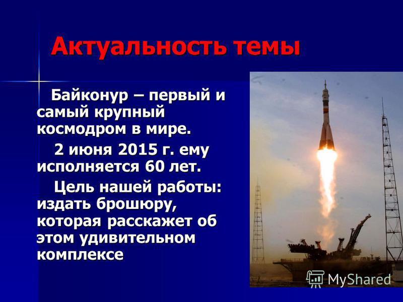Актуальность темы Байконур – первый и самый крупный космодром в мире. Байконур – первый и самый крупный космодром в мире. 2 июня 2015 г. ему исполняется 60 лет. 2 июня 2015 г. ему исполняется 60 лет. Цель нашей работы: издать брошюру, которая расскаж