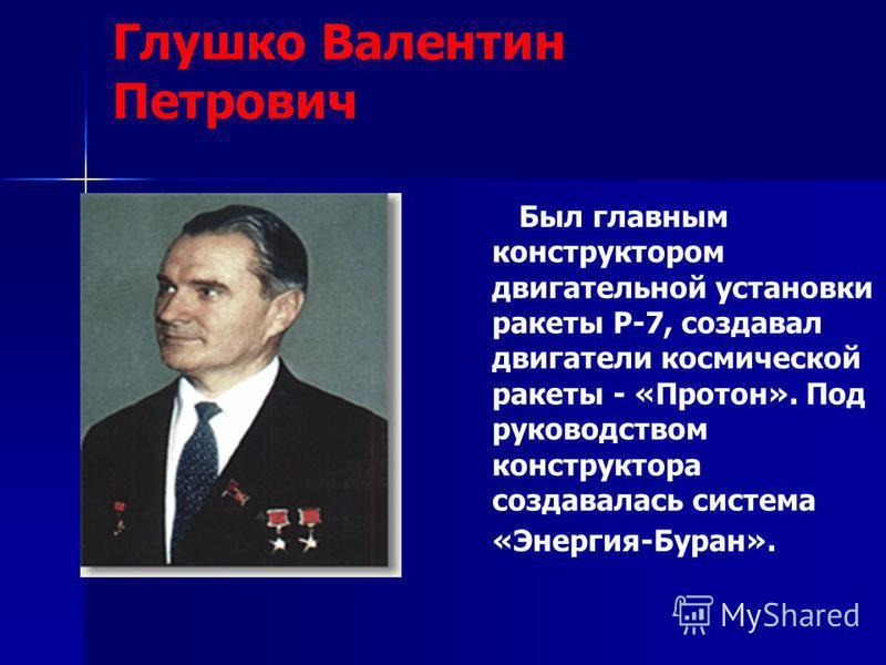 Глушко Валентин Петрович Был главным конструктором двигательной установки ракеты Р-7, создавал двигатели космической ракеты - «Протон». Под руководством конструктора создавалась система «Энергия-Буран».