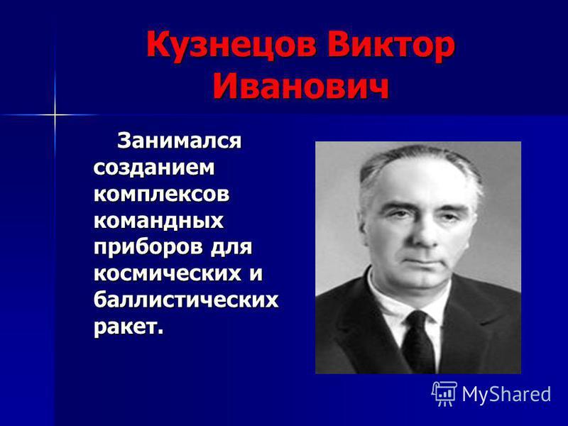 Кузнецов Виктор Иванович Занимался созданием комплексов командных приборов для космических и баллистических ракет. Занимался созданием комплексов командных приборов для космических и баллистических ракет.