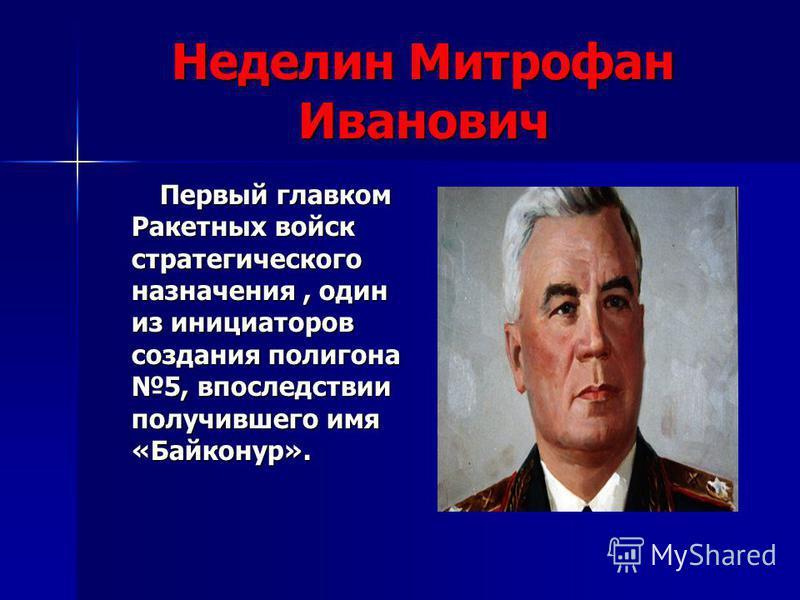Неделин Митрофан Иванович Первый главком Ракетных войск стратегического назначения, один из инициаторов создания полигона 5, впоследствии получившего имя «Байконур». Первый главком Ракетных войск стратегического назначения, один из инициаторов создан