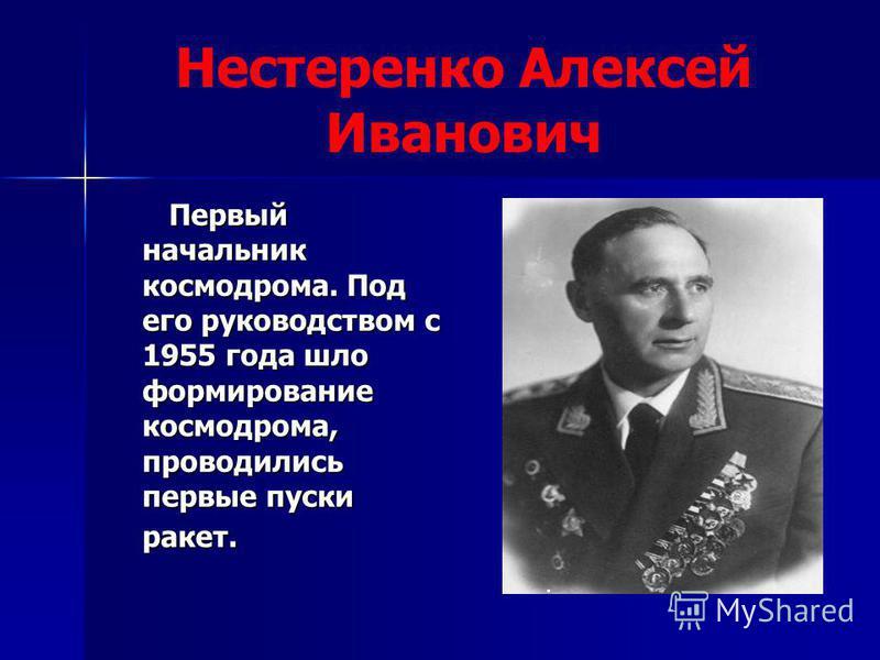 Нестеренко Алексей Иванович Первый начальник космодрома. Под его руководством с 1955 года шло формирование космодрома, проводились первые пуски ракет. Первый начальник космодрома. Под его руководством с 1955 года шло формирование космодрома, проводил