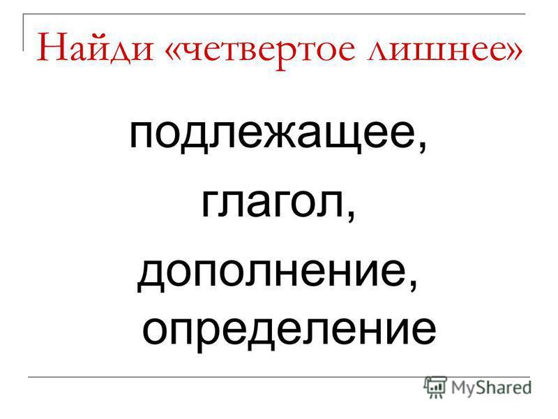 Найди «четвертое лишнее» подлежащее, глагол, дополнение, определение