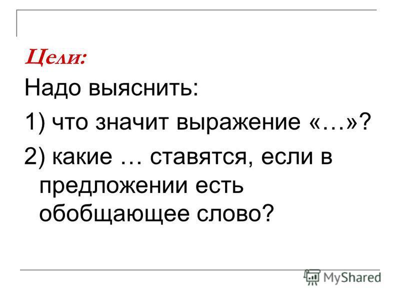 Цели: Надо выяснить: 1) что значит выражение «…»? 2) какие … ставятся, если в предложении есть обобщающее слово?