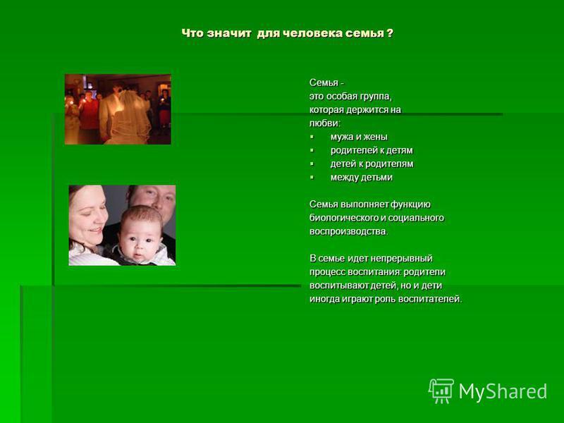 Что значит для человека семья ? Семья - это особая группа, которая держится на любви: мужа и жены мужа и жены родителей к детям родителей к детям детей к родителям детей к родителям между детьми между детьми Семья выполняет функцию биологического и с