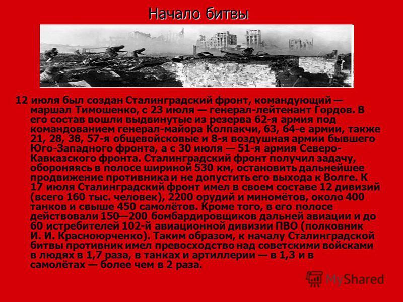 Начало битвы 12 июля был создан Сталинградский фронт, командующий маршал Тимошенко, с 23 июля генерал-лейтенант Гордов. В его состав вошли выдвинутые из резерва 62-я армия под командованием генерал-майора Колпакчи, 63, 64-е армии, также 21, 28, 38, 5