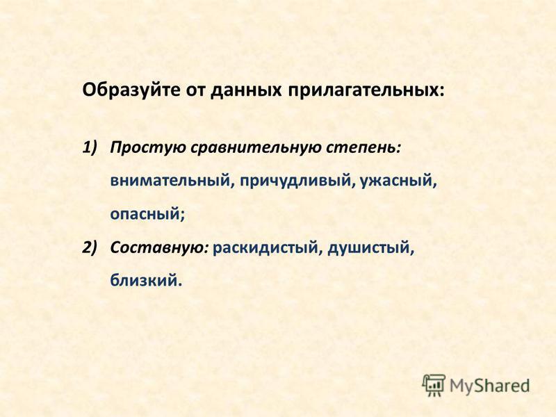 Образуйте от данных прилагательных: 1)Простую сравнительную степень: внимательный, причудливый, ужасный, опасный; 2)Составную: раскидистый, душистый, близкий.