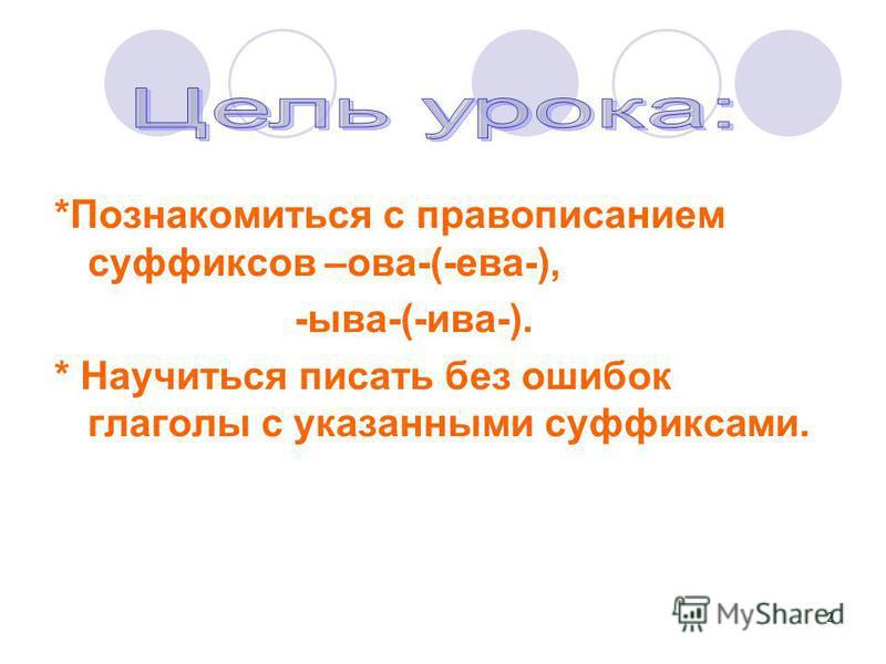 2 *Познакомиться с правописанием суффиксов –ова-(-ева-), -ыва-(-ива-). * Научиться писать без ошибок глаголы с указанными суффиксами.