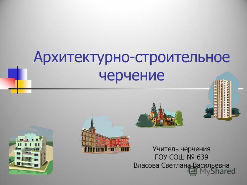 Архитектурно-строительное черчение Учитель черчения ГОУ СОШ 639 Власова Светлана Васильевна