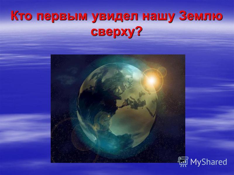 Кто первым увидел нашу Землю сверху?