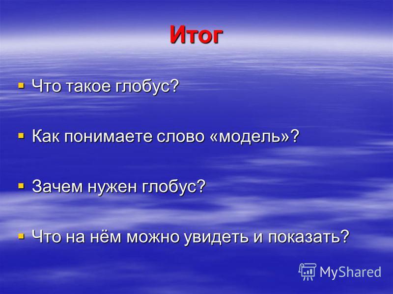 Итог Что такое глобус? Что такое глобус? Как понимаете слово «модель»? Как понимаете слово «модель»? Зачем нужен глобус? Зачем нужен глобус? Что на нём можно увидеть и показать? Что на нём можно увидеть и показать?