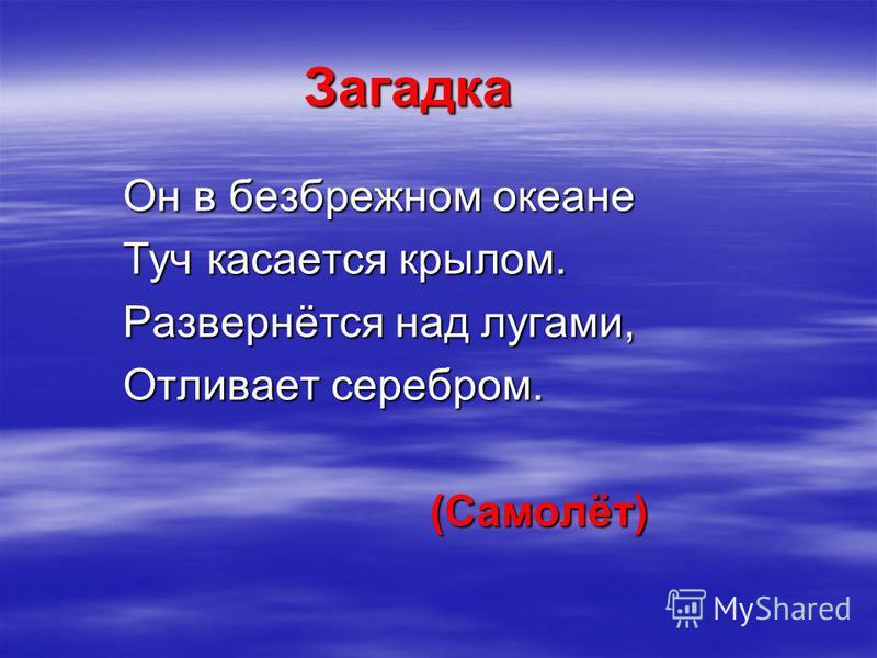 Загадка Он в безбрежном океане Туч касается крылом. Развернётся над лугами, Отливает серебром. (Самолёт) (Самолёт)