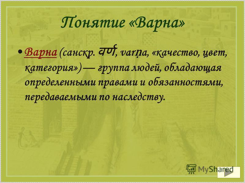 Понятие «Варна» Варна (санскр., var a, «качество, цвет, категория») группа людей, обладающая определенными правами и обязанностями, передаваемыми по наследству.