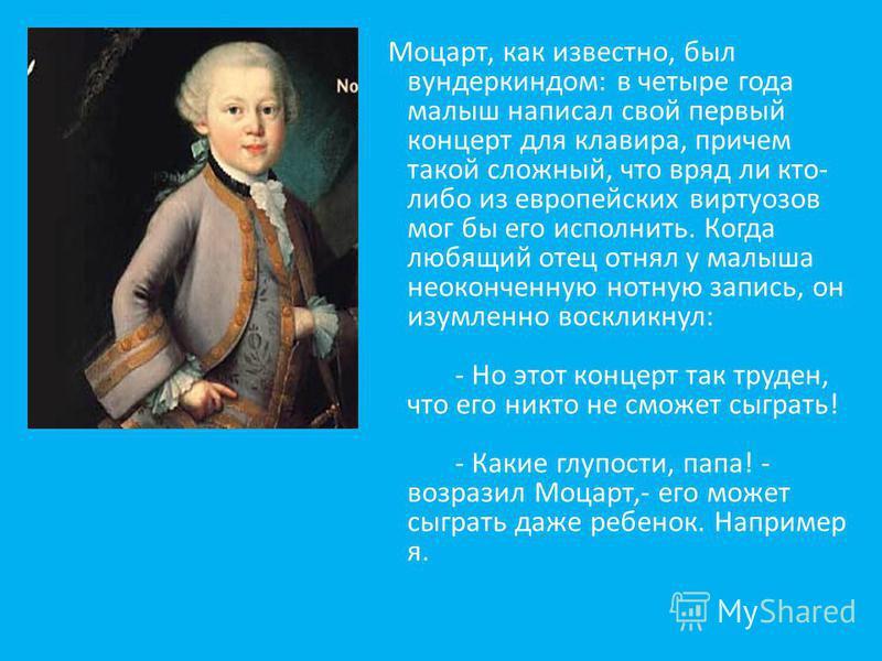 Моцарт, как известно, был вундеркиндом: в четыре года малыш написал свой первый концерт для клавира, причем такой сложный, что вряд ли кто- либо из европейских виртуозов мог бы его исполнить. Когда любящий отец отнял у малыша неоконченную нотную запи