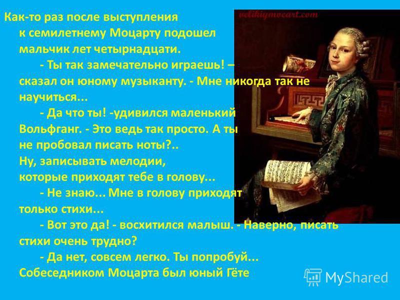 Как-то раз после выступления к семилетнему Моцарту подошел мальчик лет четырнадцати. - Ты так замечательно играешь! – сказал он юному музыканту. - Мне никогда так не научиться... - Да что ты! -удивился маленький Вольфганг. - Это ведь так просто. А ты