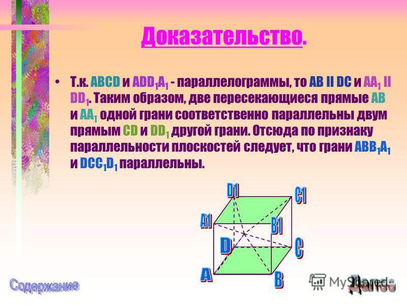 Доказательство Доказательство. Т.к. ABCD и ADD 1 A 1 - параллелограммы, то AB II DC и AA 1 II DD 1. Таким образом, две пересекающиеся прямые AB и AA 1 одной грани соответственно параллельны двум прямым CD и DD 1 другой грани. Отсюда по признаку парал