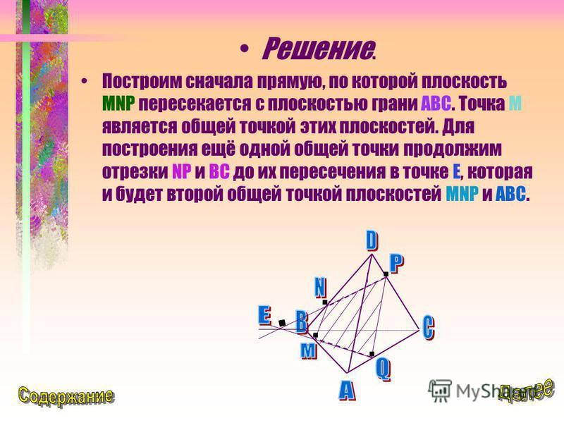 Решение. Построим сначала прямую, по которой плоскость MNP пересекается с плоскостью грани ABC. Точка М является общей точкой этих плоскостей. Для построения ещё одной общей точки продолжим отрезки NP и BC до их пересечения в точке Е, которая и будет