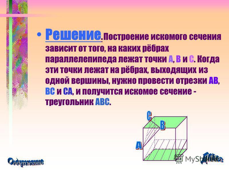 Решение. Построение искомого сечения зависит от того, на каких рёбрах параллелепипеда лежат точки A, B и C. Когда эти точки лежат на рёбрах, выходящих из одной вершины, нужно провести отрезки AB, BC и CA, и получится искомое сечение - треугольник ABC