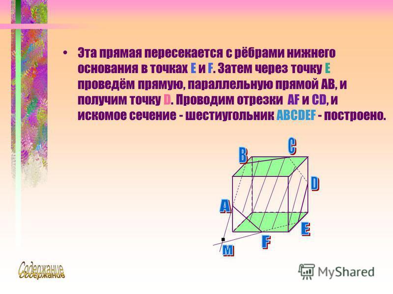 Эта прямая пересекается с рёбрами нижнего основания в точках E и F. Затем через точку E проведём прямую, параллельную прямой AB, и получим точку D. Проводим отрезки AF и CD, и искомое сечение - шестиугольник ABCDEF - построено.