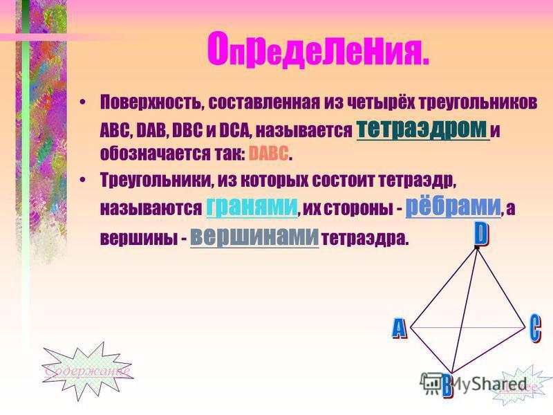 О п р е д е л е н и я. Поверхность, составленная из четырёх треугольников АВС, DАВ, DВС и DСА, называется тетраэдром и обозначается так: DАВС. Треугольники, из которых состоит тетраэдр, называются гранями, их стороны - рёбрами, а вершины - вершинами