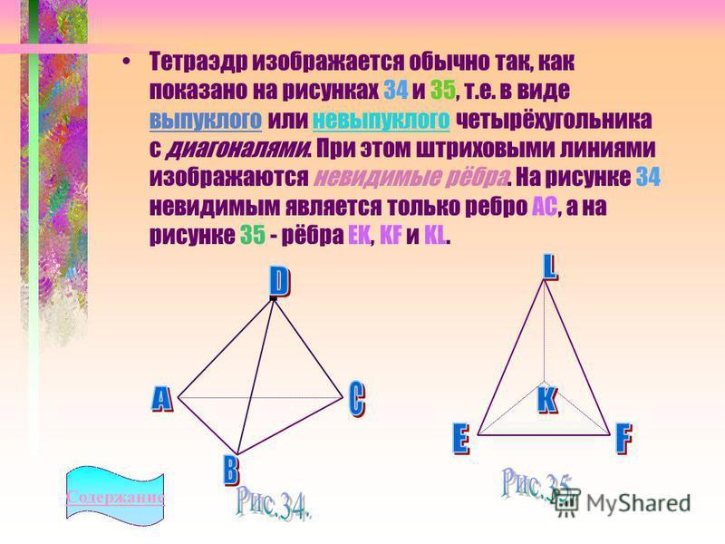 Тетраэдр изображается обычно так, как показано на рисунках 34 и 35, т.е. в виде выпуклого или невыпуклого четырёхугольника с диагоналями. При этом штриховыми линиями изображаются невидимые рёбра. На рисунке 34 невидимым является только ребро АС, а на