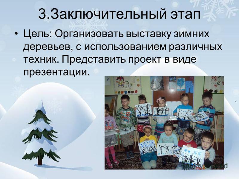 3. Заключительный этап Цель: Организовать выставку зимних деревьев, с использованием различных техник. Представить проект в виде презентации.