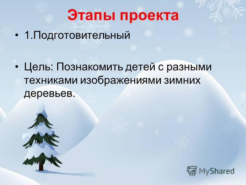 Этапы проекта 1. Подготовительный Цель: Познакомить детей с разными техниками изображениями зимних деревьев.