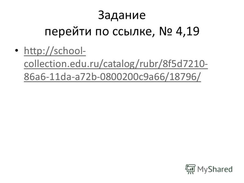 Задание перейти по ссылке, 4,19 http://school- collection.edu.ru/catalog/rubr/8f5d7210- 86a6-11da-a72b-0800200c9a66/18796/ http://school- collection.edu.ru/catalog/rubr/8f5d7210- 86a6-11da-a72b-0800200c9a66/18796/