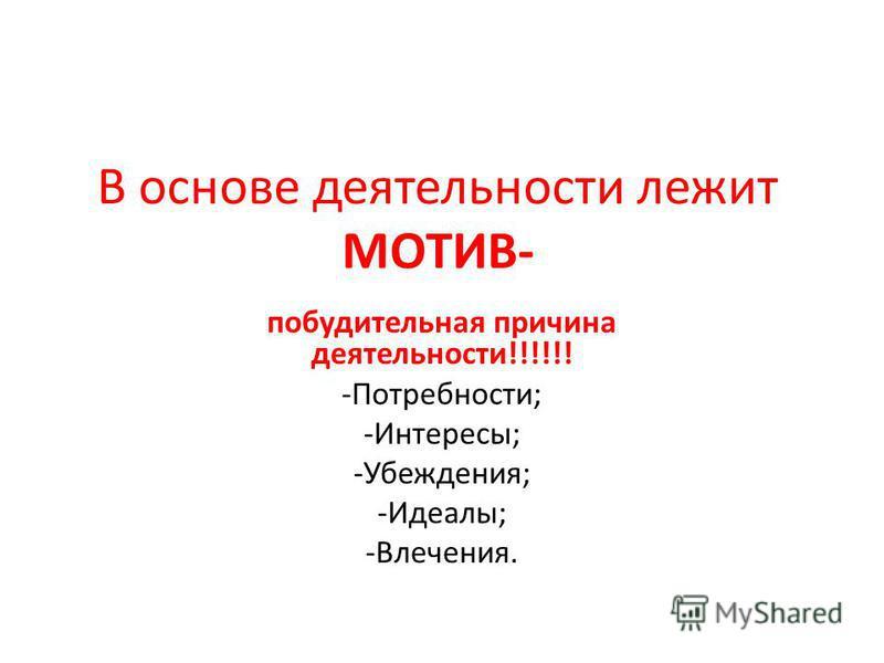 В основе деятельности лежит МОТИВ- побудительная причина деятельности!!!!!! -Потребности; -Интересы; -Убеждения; -Идеалы; -Влечения.