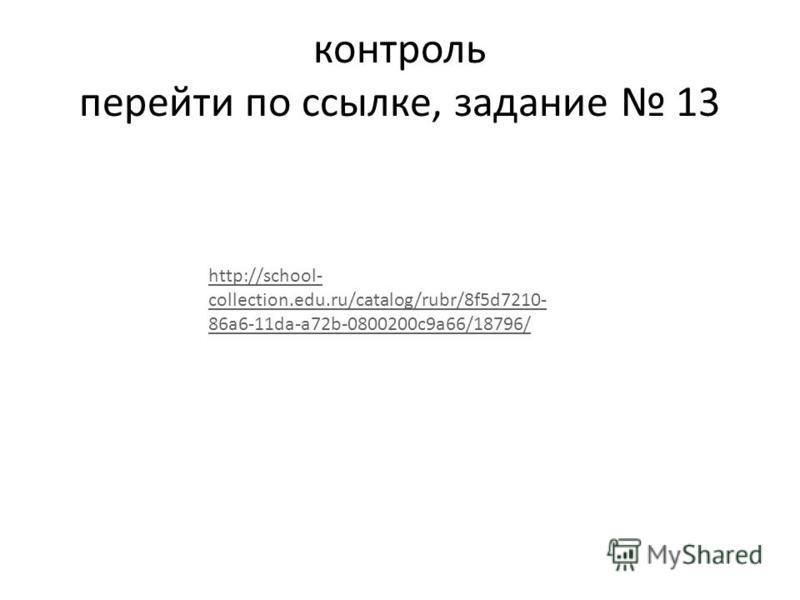контроль перейти по ссылке, задание 13 http://school- collection.edu.ru/catalog/rubr/8f5d7210- 86a6-11da-a72b-0800200c9a66/18796/